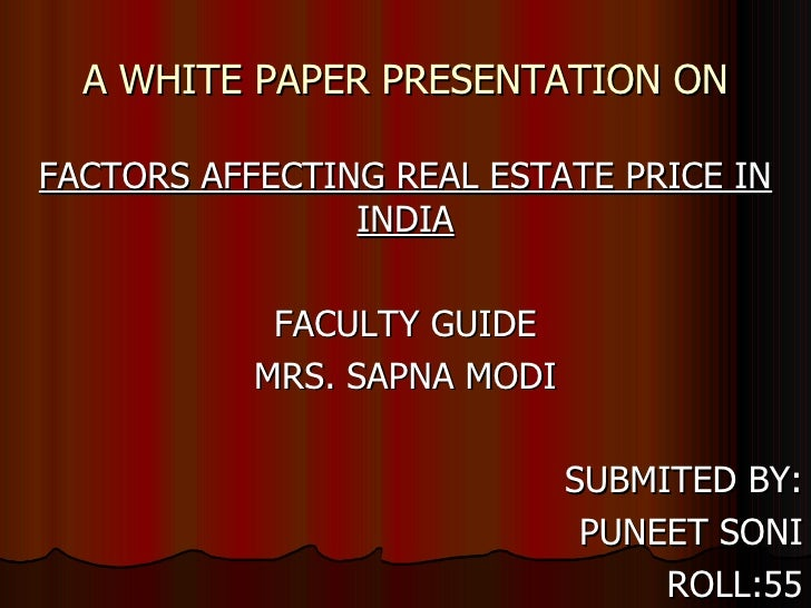 A WHITE PAPER PRESENTATION ON FACTORS AFFECTING REAL ESTATE PRICE IN INDIA FACULTY GUIDE MRS. SAPNA MODI SUBMITED BY: PUNE...