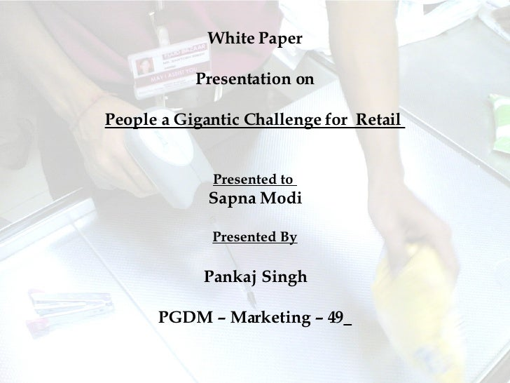 White Paper Presentation on People a Gigantic Challenge for  Retail  Presented to  Sapna Modi Presented By Pankaj Singh PG...