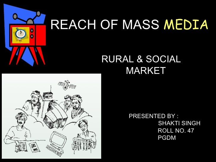 REACH OF MASS  MEDIA  RURAL & SOCIAL  MARKET  PRESENTED BY :  SHAKTI SINGH  ROLL NO. 47  PGDM