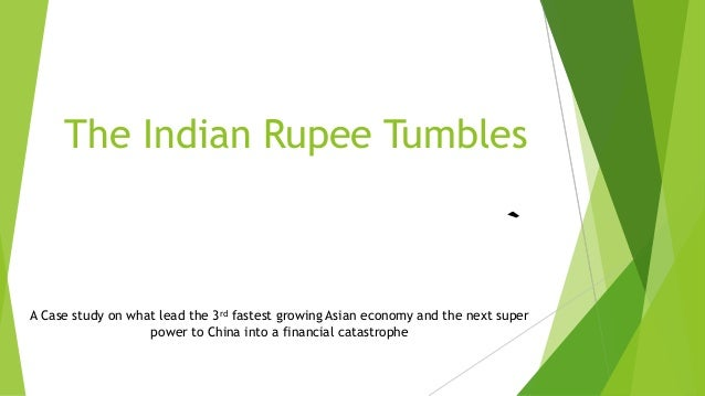 The Indian Rupee Tumbles A Case study on what lead the 3rd fastest growing Asian economy and the next super power to China...