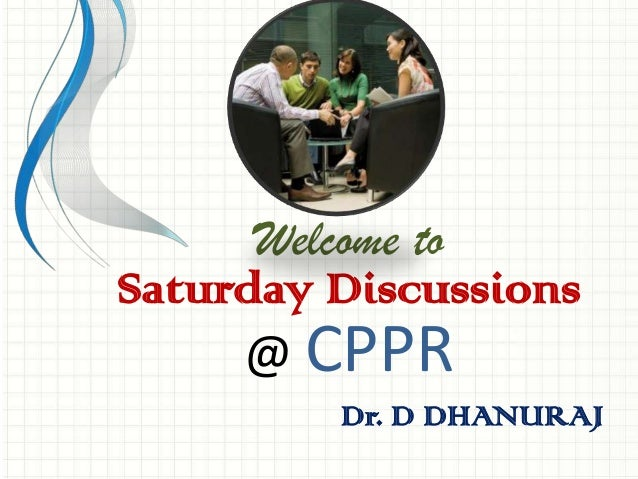 Welcome to Saturday Discussions @ CPPR Dr. D DHANURAJ