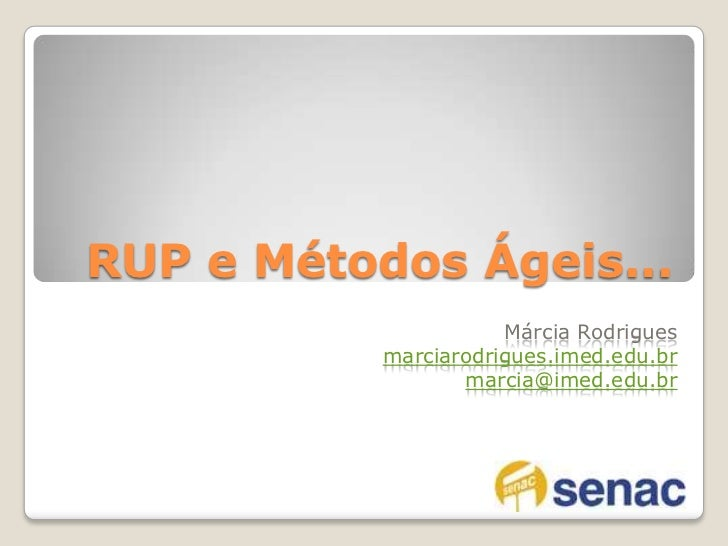 RUP e Métodos Ágeis...<br />Márcia Rodrigues <br />marciarodrigues.imed.edu.br<br />marcia@imed.edu.br<br />