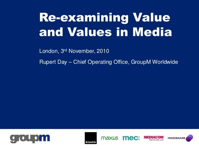 Re-examining Value and Values in Media London, 3rd November, 2010 Rupert Day – Chief Operating Office, GroupM Worldwide
