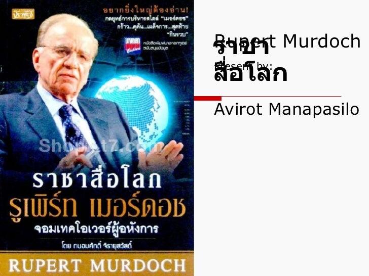 Rupert Murdoch   Present by:     Avirot Manapasilo ราชาสื่อโลก