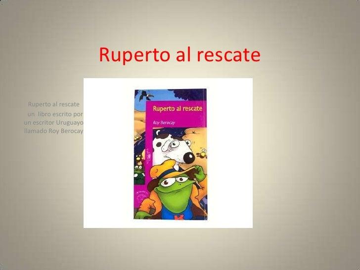 Ruperto al rescate  Ruperto al rescate  un libro escrito porun escritor Uruguayollamado Roy Berocay