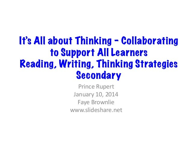 It's All about Thinking – Collaborating to Support All Learners Reading, Writing, Thinking Strategies Secondary	    Prince...