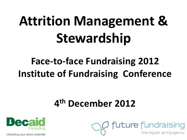 Attrition Management &       Stewardship   Face-to-face Fundraising 2012Institute of Fundraising Conference        4th Dec...