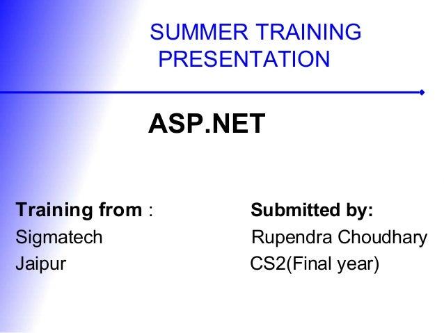SUMMER TRAININGPRESENTATIONASP.NETTraining from : Submitted by:Sigmatech Rupendra ChoudharyJaipur CS2(Final year)