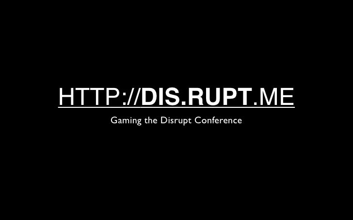 HTTP://DIS.RUPT.ME    Gaming the Disrupt Conference