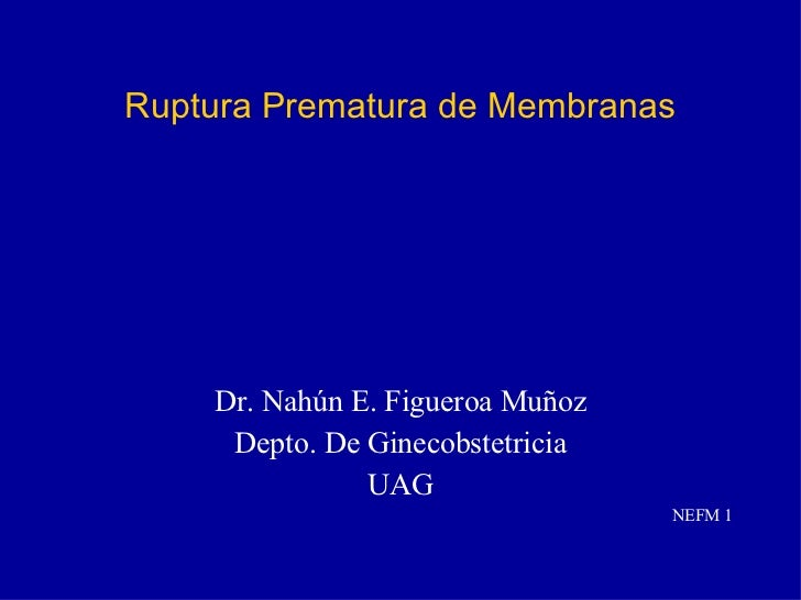 Ruptura Prematura de Membranas <ul><li>Dr. Nahún E. Figueroa Muñoz </li></ul><ul><li>Depto. De Ginecobstetricia </li></ul>...