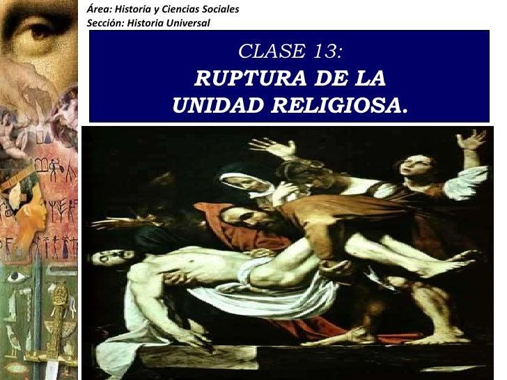 Área: Historia y Ciencias Sociales<br />Sección: Historia Universal<br />CLASE 13:RUPTURA DE LA UNIDAD RELIGIOSA.<br />
