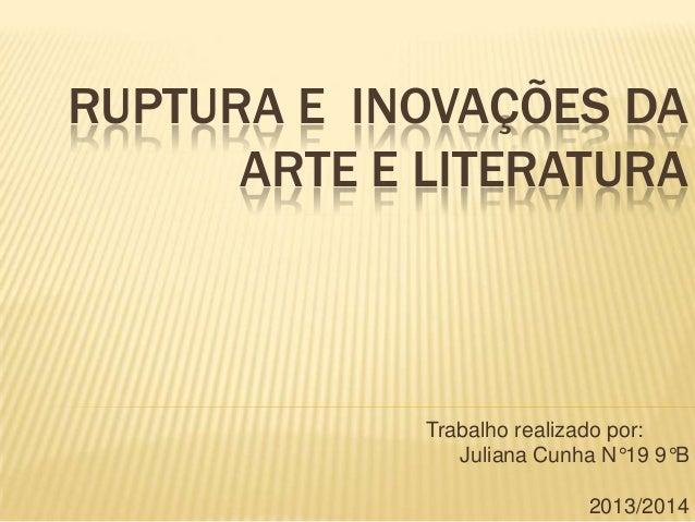 RUPTURA E INOVAÇÕES DA ARTE E LITERATURA Trabalho realizado por: Juliana Cunha N°19 9°B 2013/2014