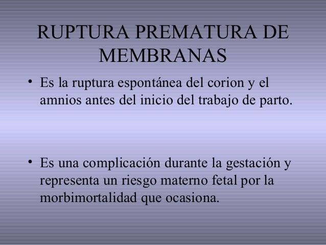RUPTURA PREMATURA DE MEMBRANAS • Es la ruptura espontánea del corion y el amnios antes del inicio del trabajo de parto. • ...