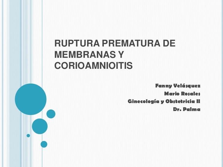 RUPTURA PREMATURA DE MEMBRANAS Y CORIOAMNIOITIS<br />Fanny Velásquez <br />Mario Rosales <br />Ginecología y Obstetricia I...
