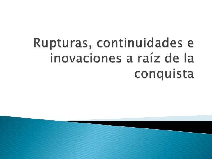 Rupturas, continuidades e inovaciones a raíz de la conquista<br />