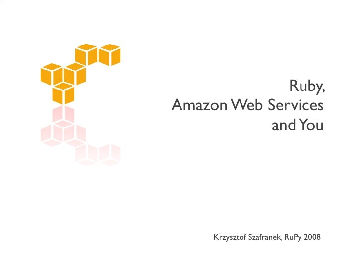 Ruby, Amazon Web Services             and You          Krzysztof Szafranek, RuPy 2008