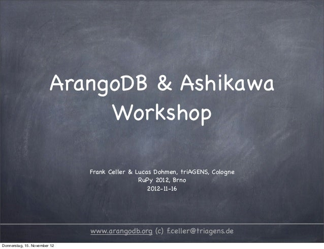 ArangoDB & Ashikawa                             Workshop                              Frank Celler & Lucas Dohmen, triAGEN...