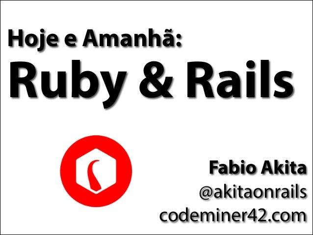 Hoje e Amanhã:  Ruby & Rails Fabio Akita @akitaonrails codeminer42.com