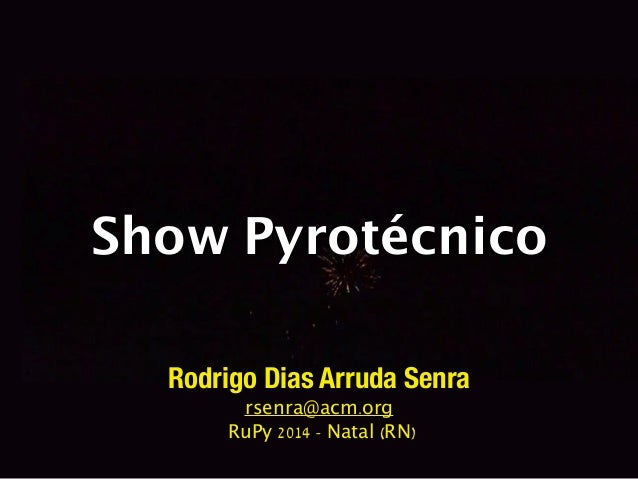 Show Pyrotécnico  Rodrigo Dias Arruda Senra  rsenra@acm.org  RuPy 2014 - Natal (RN)