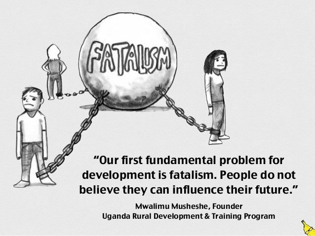 """Our first fundamental problem fordevelopment is fatalism. People do notbelieve they can influence their future.""         ..."