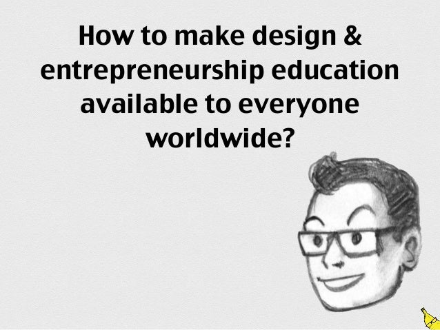 How to make design &entrepreneurship education   available to everyone        worldwide?