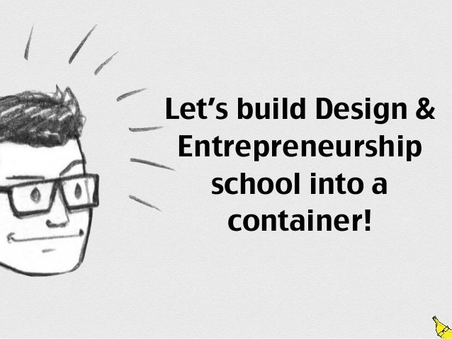 Let's build Design & Entrepreneurship   school into a     container!