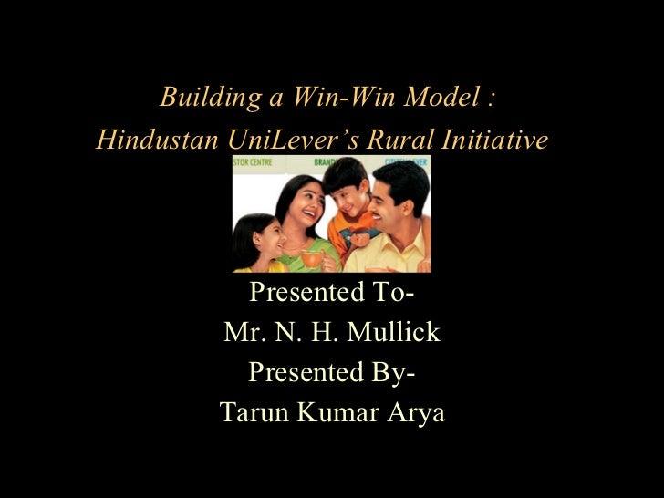 Building a Win-Win Model :  Hindustan UniLever's Rural Initiative   Presented To- Mr. N. H. Mullick Presented By- Tarun Ku...