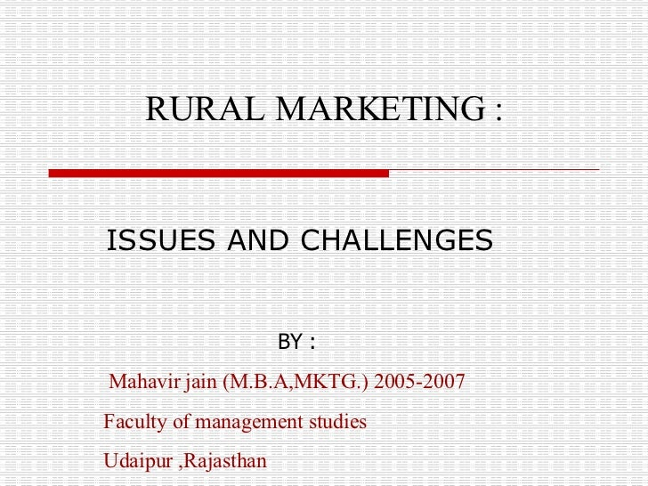 ISSUES AND CHALLENGES RURAL MARKETING :   BY : Mahavir jain (M.B.A,MKTG.) 2005-2007 Faculty of management studies  Udaip...