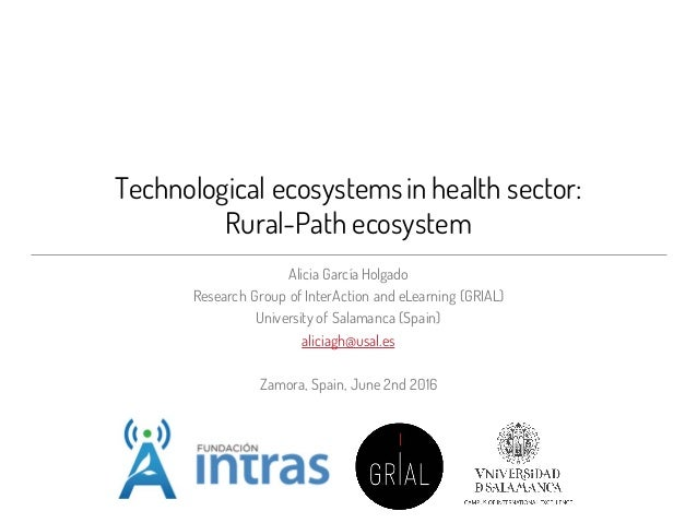 Technological ecosystemsin health sector: Rural-Path ecosystem Alicia García Holgado Research Group of InterAction and eLe...