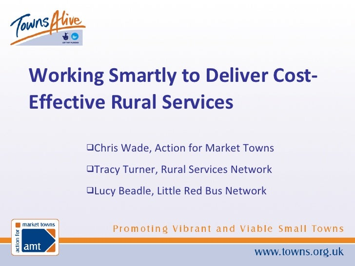 <ul><li>Working Smartly to Deliver Cost-Effective Rural Services </li></ul><ul><li>Chris Wade, Action for Market Towns </l...
