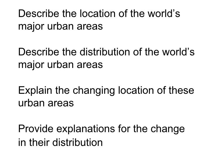 Describe the location of the world's major urban areas  Describe the distribution of the world's major urban areas   Expla...