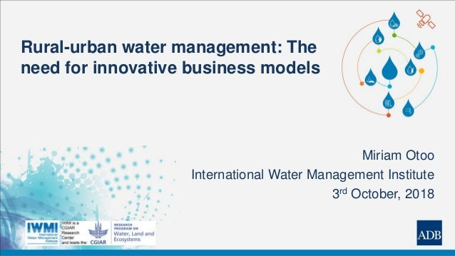 Rural-urban water management: The need for innovative business models Miriam Otoo International Water Management Institute...