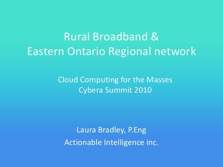 Rural Broadband & Eastern Ontario Regional network       Cloud Computing for the Masses           Cybera Summit 2010      ...