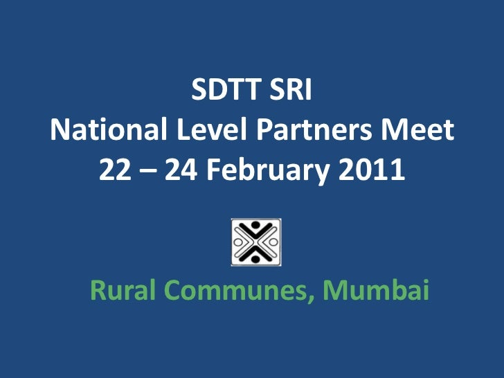 SDTT SRINational Level Partners Meet22 – 24 February 2011<br />Rural Communes, Mumbai <br />