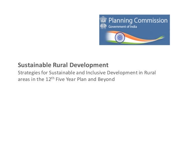 Sustainable Rural DevelopmentStrategies for Sustainable and Inclusive Development in Ruralareas in the 12th Five Year Plan...