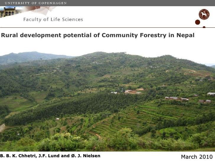 Rural development potential of Community Forestry in Nepal B. B. K. Chhetri, J.F. Lund and Ø. J. Nielsen  March 2010
