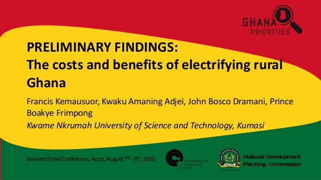 EminentPanelConference,Accra,August7th -9th,2020 PRELIMINARY FINDINGS: The costs and benefits of electrifying rural Ghana ...