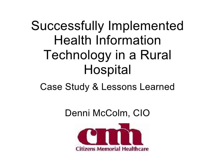 Successfully Implemented Health Information Technology in a Rural Hospital Case Study & Lessons Learned Denni McColm, CIO