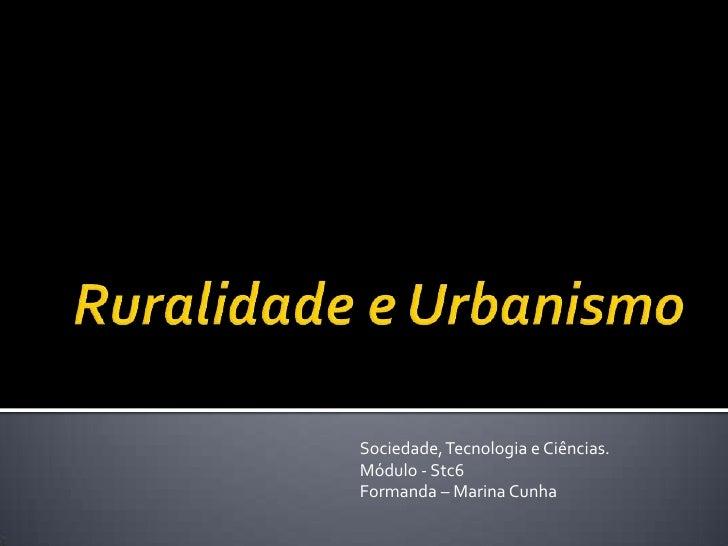 Ruralidade e Urbanismo<br />Sociedade, Tecnologia e Ciências.<br />Módulo - Stc6<br />Formanda – Marina Cunha<br />