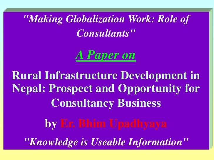 """""""Making Globalization Work: Role of Consultants"""" A Paper on Rural Infrastructure Development in Nepal: Prospect ..."""