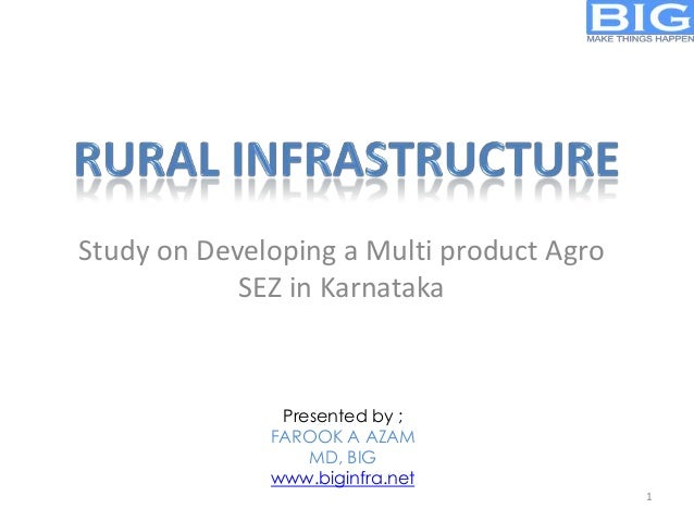 Study on Developing a Multi product Agro SEZ in Karnataka  Presented by ; FAROOK A AZAM MD, BIG www.biginfra.net 1
