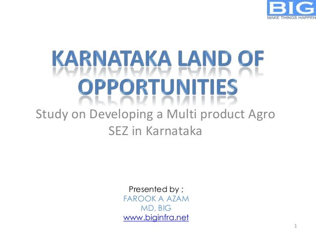 Study on Developing a Multi product Agro SEZ in Karnataka Presented by ; FAROOK A AZAM MD, BIG www.biginfra.net 1
