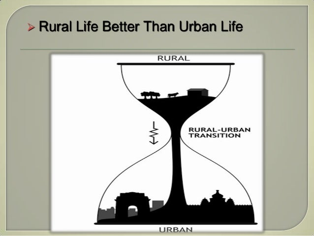 urban life is better than life The rural people are taking over the urban modes of life and as this has been happening, the rural way of life has been withering away the more the villages are linked with the city through modes of transport and communication, the faster will be the urban influence on the rural life.