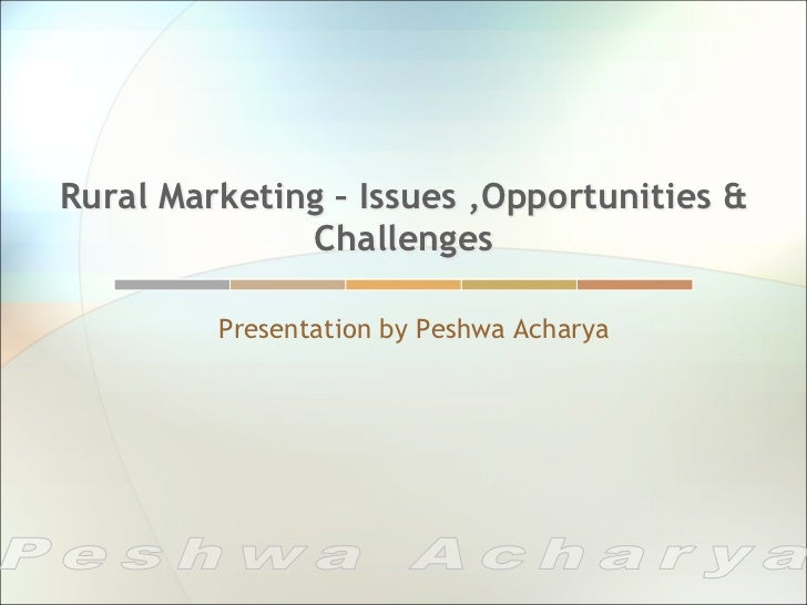 Rural Marketing – Issues ,Opportunities &              Challenges         Presentation by Peshwa Acharya
