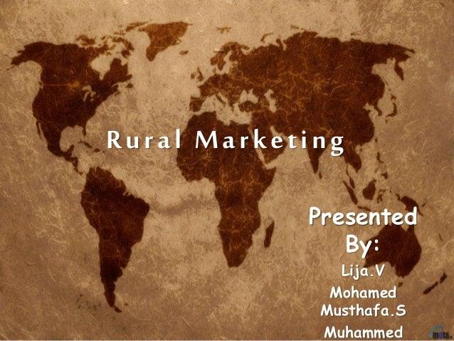 Rural Marketing Presented By: Lija.V Mohamed Musthafa.S Muhammed