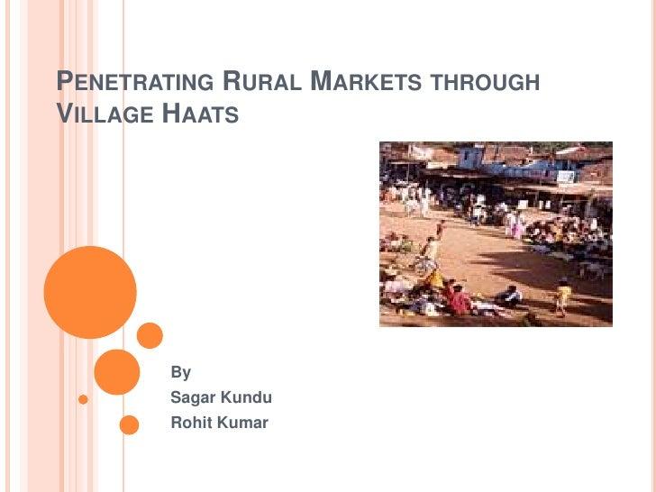 Penetrating Rural Markets through Village Haats<br />By<br />SagarKundu<br />Rohit Kumar<br />