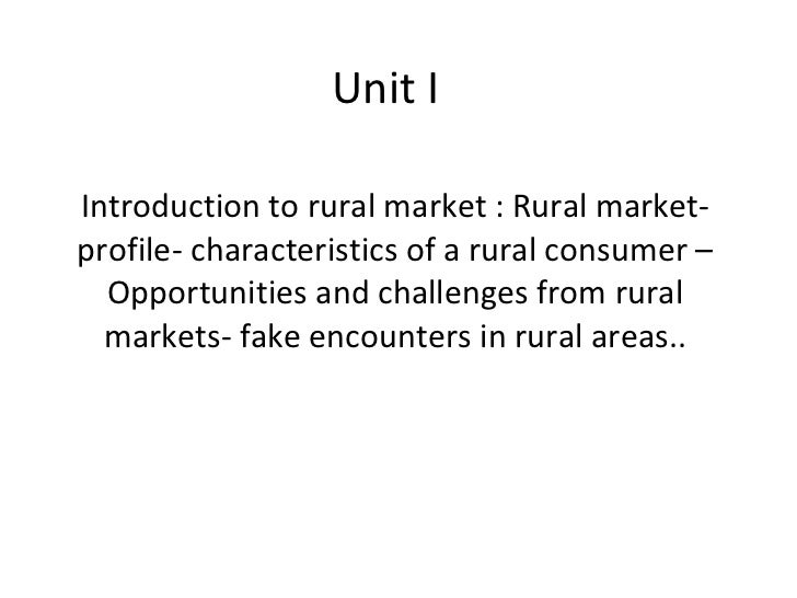 Unit I Introduction to rural market : Rural market- profile- characteristics of a rural consumer – Opportunities and chall...