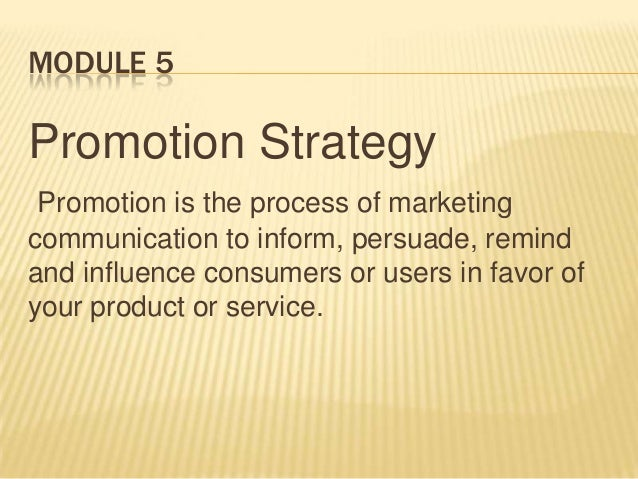 MODULE 5 Promotion Strategy Promotion is the process of marketing communication to inform, persuade, remind and influence ...