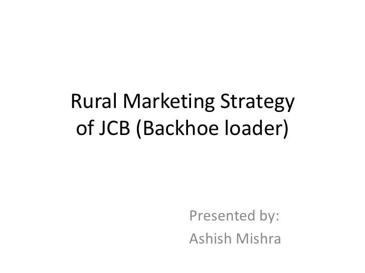 Rural Marketing Strategyof JCB (Backhoe loader)            Presented by:            Ashish Mishra