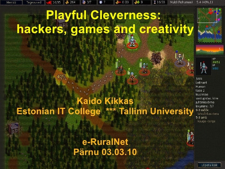Playful Cleverness:  hackers, games and creativity Kaido Kikkas Estonian IT College  *** Tallinn University e-RuralNet Pär...